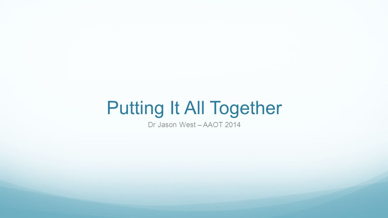 Putting It All Together Dr Jason West – AAOT 2014