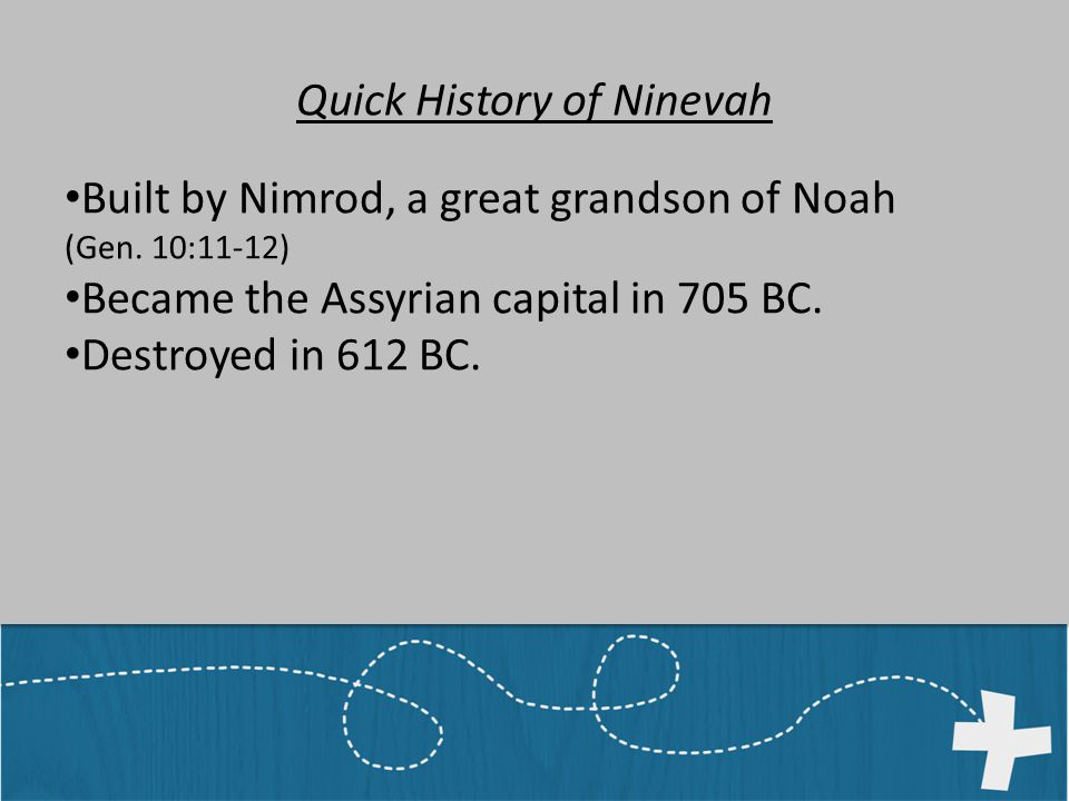 Quick History of Ninevah Built by Nimrod, a great grandson of Noah (Gen.
