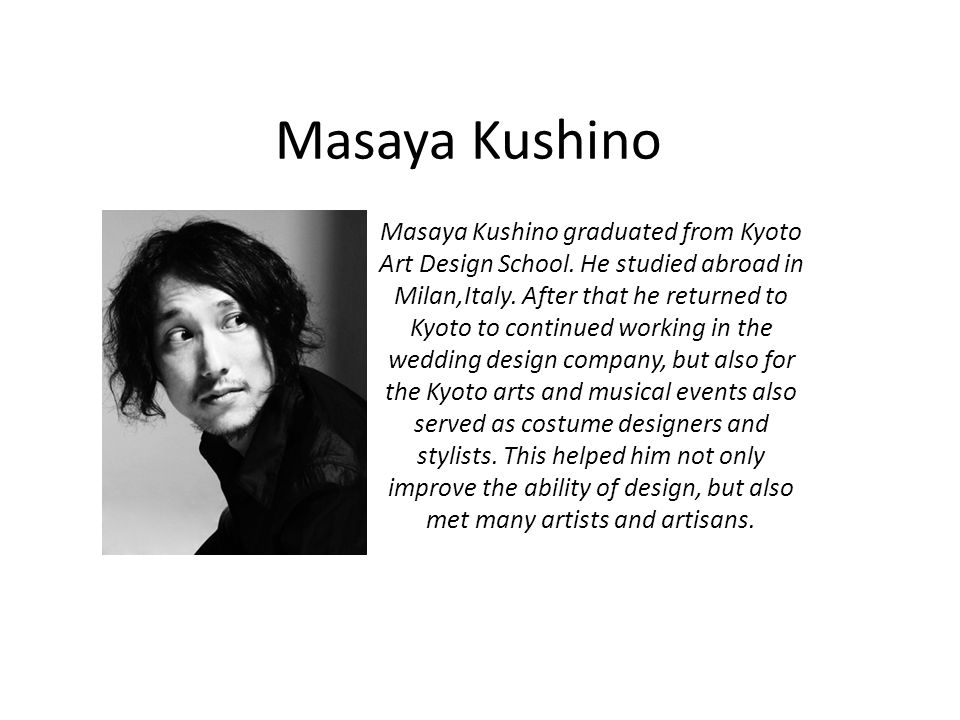 Masaya Kushino Masaya Kushino graduated from Kyoto Art Design School. He studied abroad in Milan,Italy. After that he returned to Kyoto to continued w