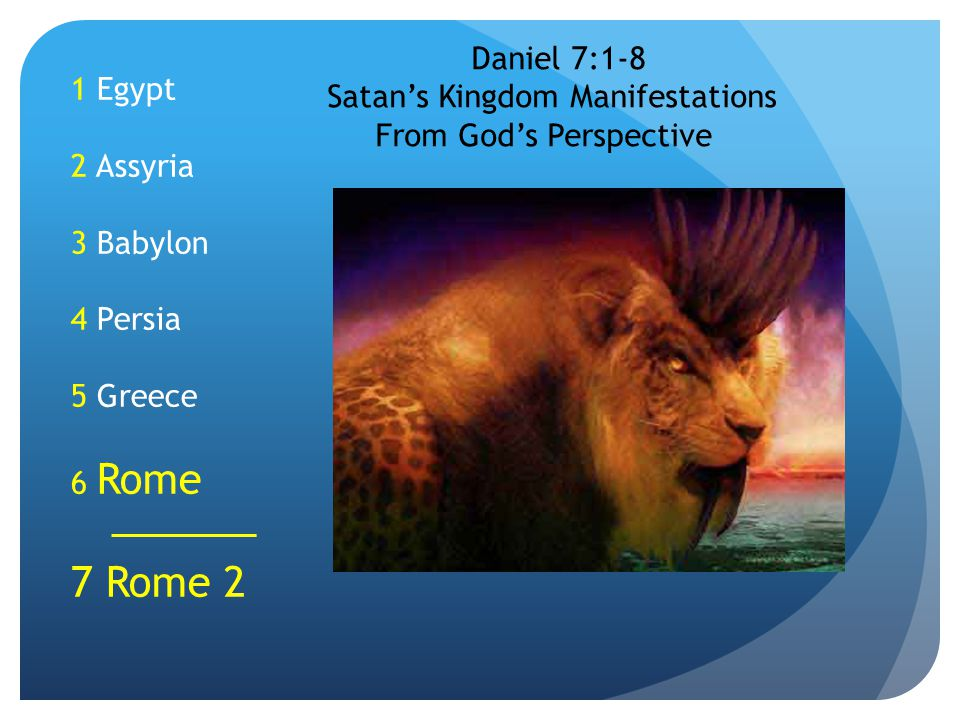 1 Egypt 2 Assyria 3 Babylon 4 Persia 5 Greece 6 Rome 7 Rome 2 Daniel 7:1-8 Satan's Kingdom Manifestations From God's Perspective