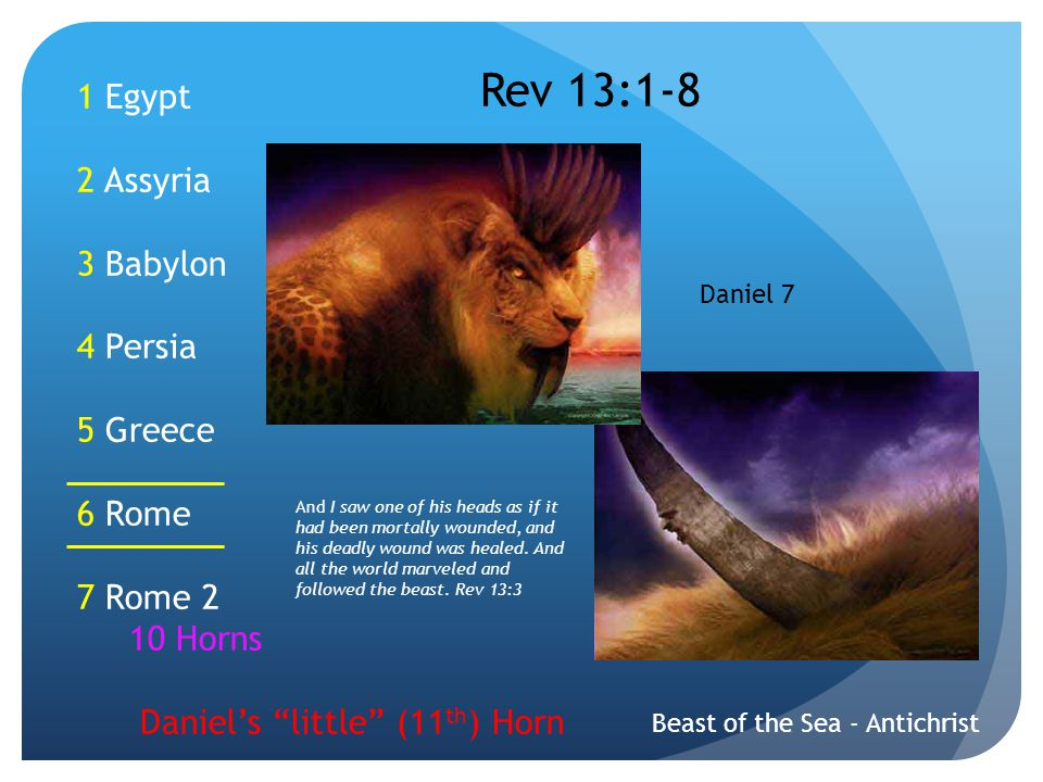1 Egypt 2 Assyria 3 Babylon 4 Persia 5 Greece 6 Rome 7 Rome 2 10 Horns Daniel's little (11 th ) Horn Beast of the Sea - Antichrist Rev 13:1-8 Daniel 7 And I saw one of his heads as if it had been mortally wounded, and his deadly wound was healed.