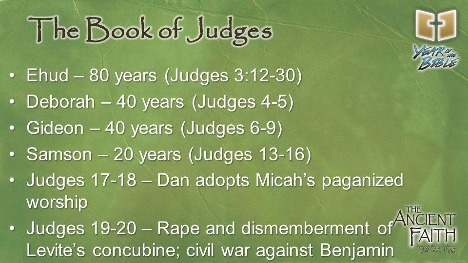 Ehud – 80 years (Judges 3:12-30)Ehud – 80 years (Judges 3:12-30) Deborah – 40 years (Judges 4-5)Deborah – 40 years (Judges 4-5) Gideon – 40 years (Judges 6-9)Gideon – 40 years (Judges 6-9) Samson – 20 years (Judges 13-16)Samson – 20 years (Judges 13-16) Judges 17-18 – Dan adopts Micah's paganized worshipJudges 17-18 – Dan adopts Micah's paganized worship Judges 19-20 – Rape and dismemberment of Levite's concubine; civil war against BenjaminJudges 19-20 – Rape and dismemberment of Levite's concubine; civil war against Benjamin