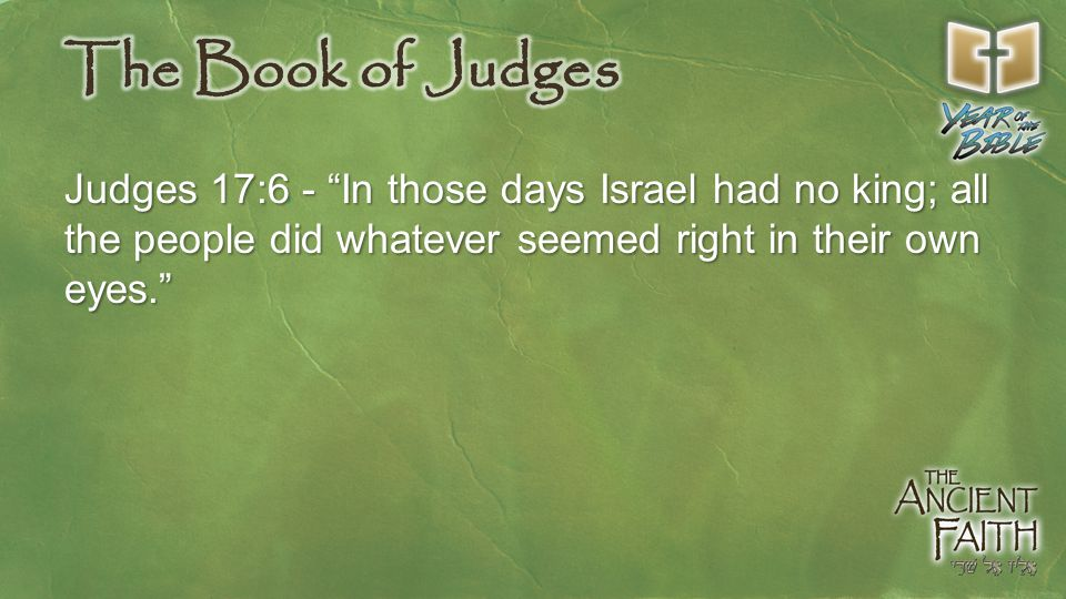 Judges 17:6 - In those days Israel had no king; all the people did whatever seemed right in their own eyes.