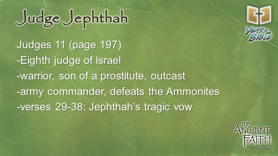 Judges 11 (page 197) -Eighth judge of Israel -warrior, son of a prostitute, outcast -army commander, defeats the Ammonites -verses 29-38: Jephthah's tragic vow
