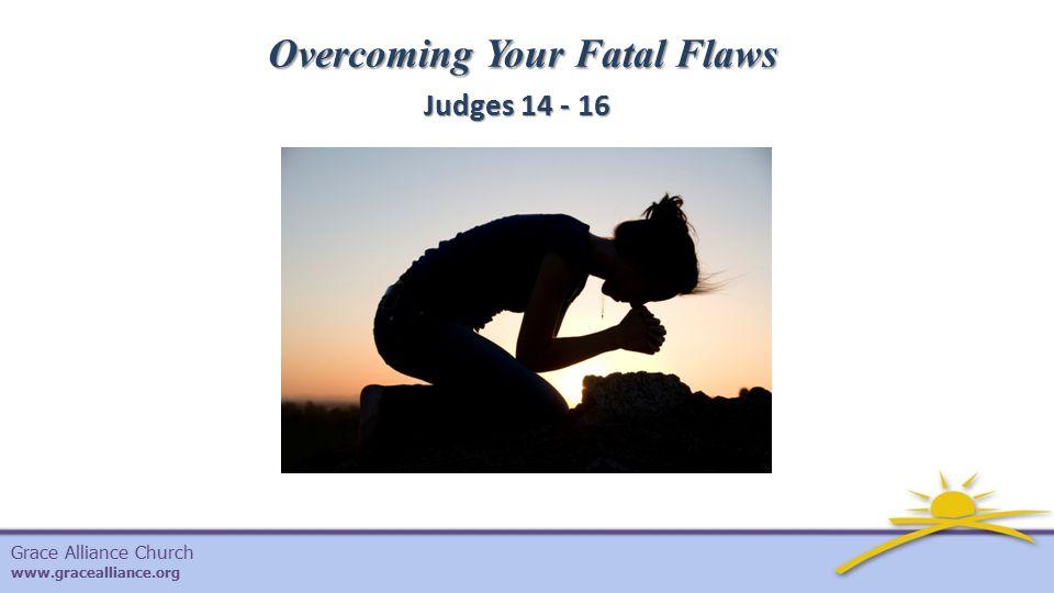 Grace Alliance Church www.gracealliance.org Overcoming Your Fatal Flaws Judges 14 - 16