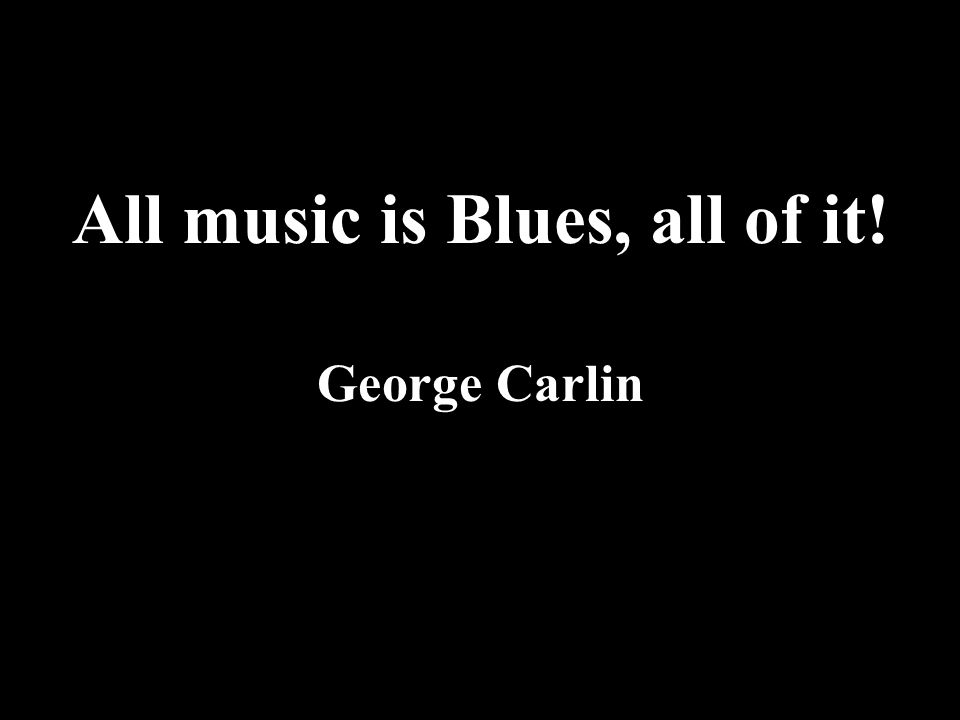All music is Blues, all of it! George Carlin