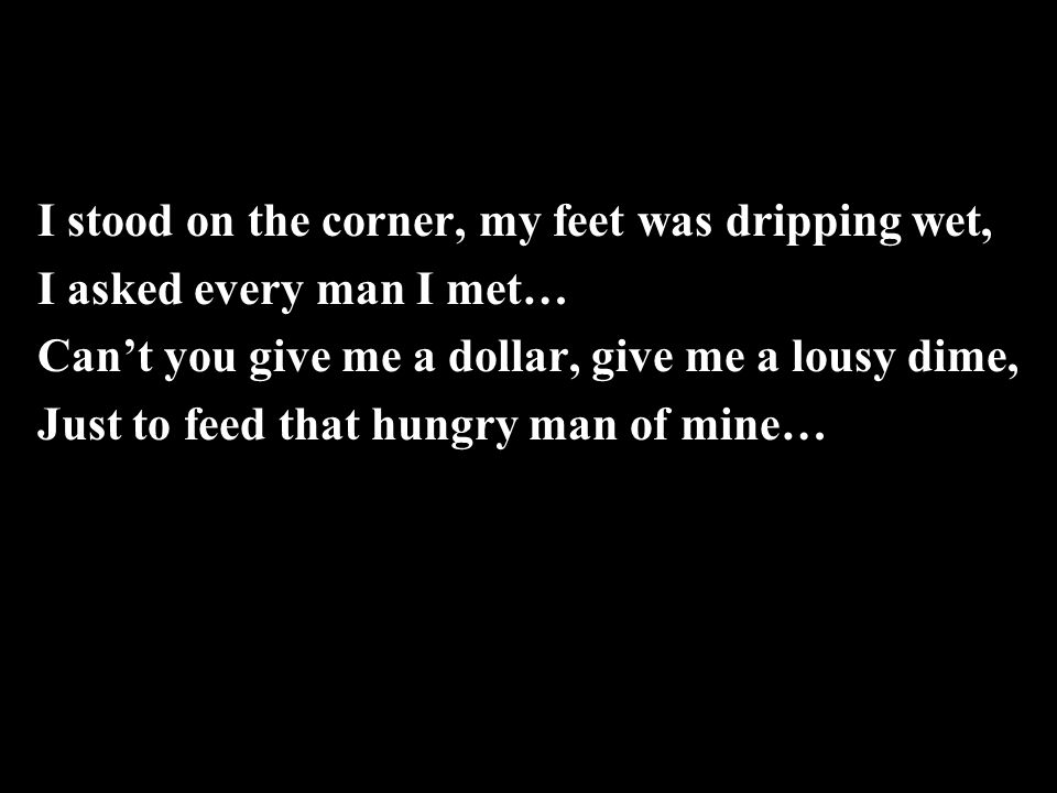 I stood on the corner, my feet was dripping wet, I asked every man I met… Can't you give me a dollar, give me a lousy dime, Just to feed that hungry man of mine…