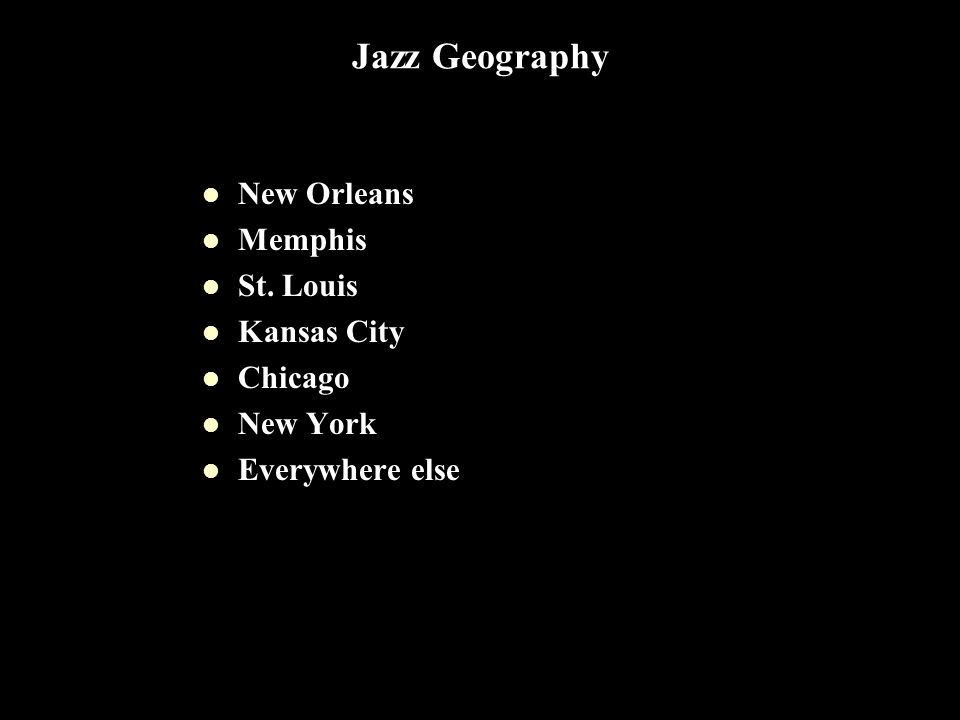 Jazz Geography New Orleans Memphis St. Louis Kansas City Chicago New York Everywhere else