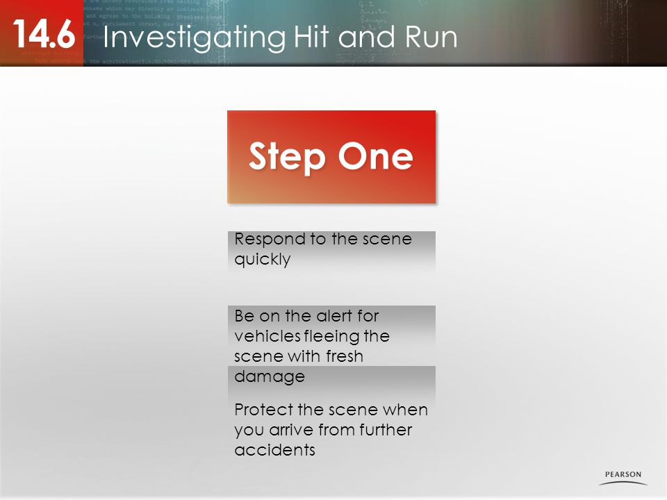 Investigating Hit and Run 14.6 Step One Respond to the scene quickly Be on the alert for vehicles fleeing the scene with fresh damage Protect the scene when you arrive from further accidents