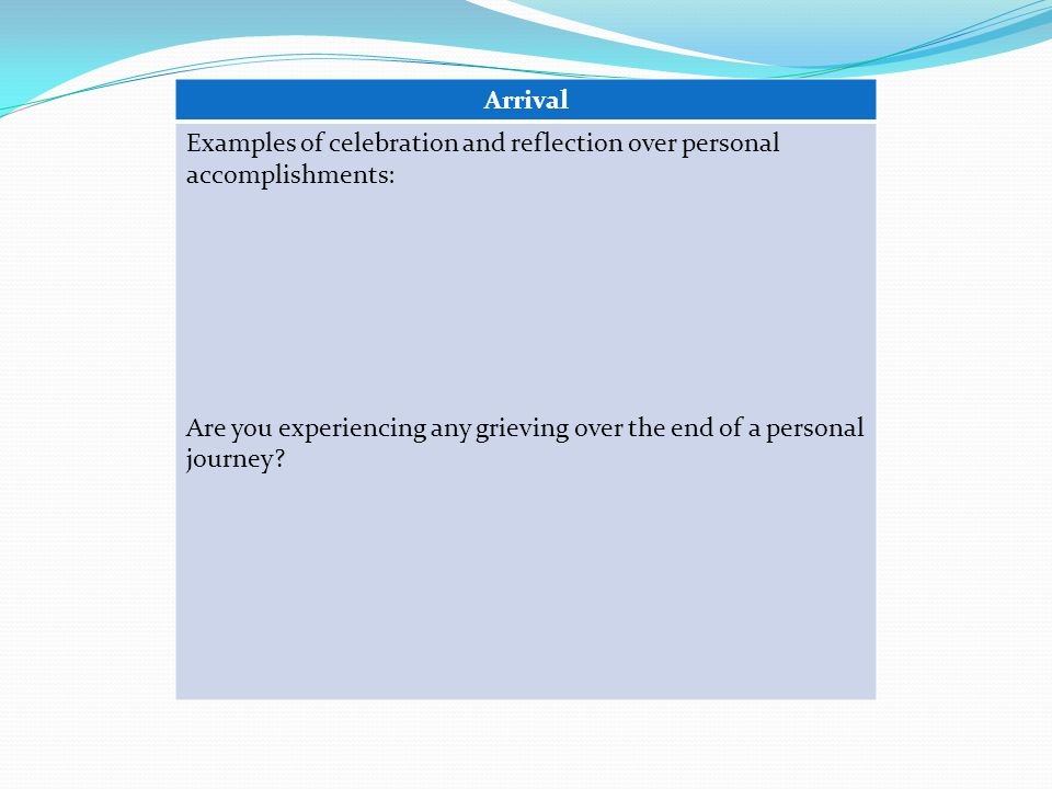 Arrival Examples of celebration and reflection over personal accomplishments: Are you experiencing any grieving over the end of a personal journey