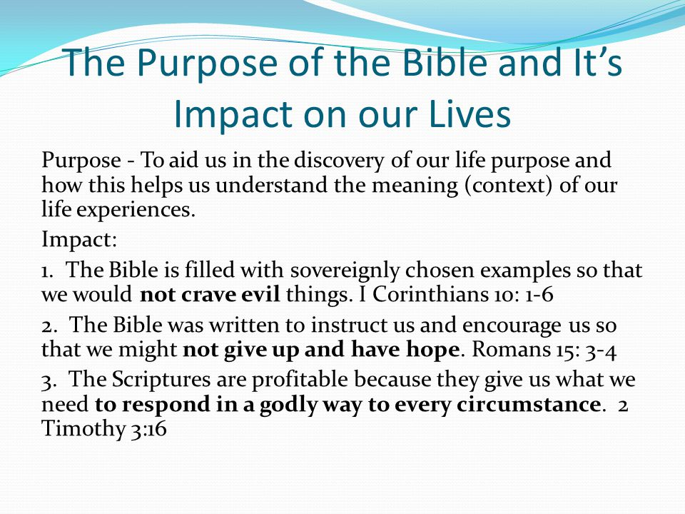The Purpose of the Bible and It's Impact on our Lives Purpose - To aid us in the discovery of our life purpose and how this helps us understand the meaning (context) of our life experiences.