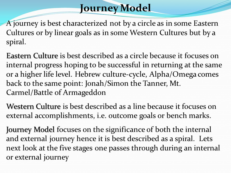 Journey Model A journey is best characterized not by a circle as in some Eastern Cultures or by linear goals as in some Western Cultures but by a spiral.