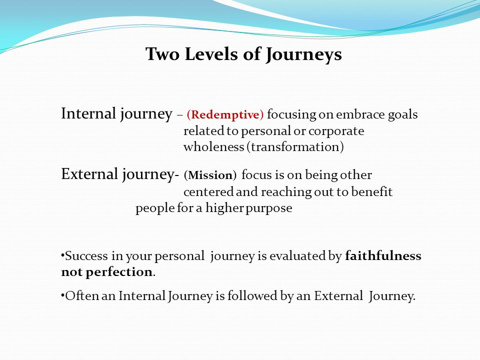 Two Levels of Journeys Internal journey – (Redemptive) focusing on embrace goals related to personal or corporate wholeness (transformation) External journey - (Mission) focus is on being other centered and reaching out to benefit people for a higher purpose Success in your personal journey is evaluated by faithfulness not perfection.