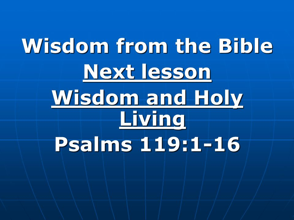 Wisdom from the Bible Next lesson Wisdom and Holy Living Psalms 119:1-16