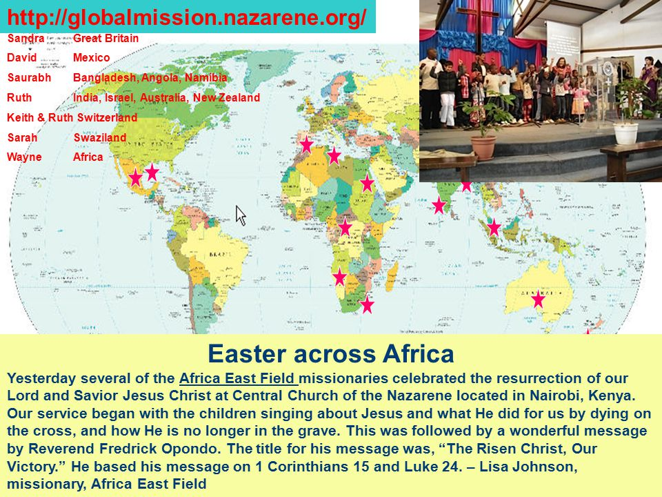 SandraGreat Britain DavidMexico Saurabh Bangladesh, Angola, Namibia RuthIndia, Israel, Australia, New Zealand Keith & Ruth Switzerland SarahSwaziland WayneAfrica http://globalmission.nazarene.org/ Easter across Africa Yesterday several of the Africa East Field missionaries celebrated the resurrection of our Lord and Savior Jesus Christ at Central Church of the Nazarene located in Nairobi, Kenya.
