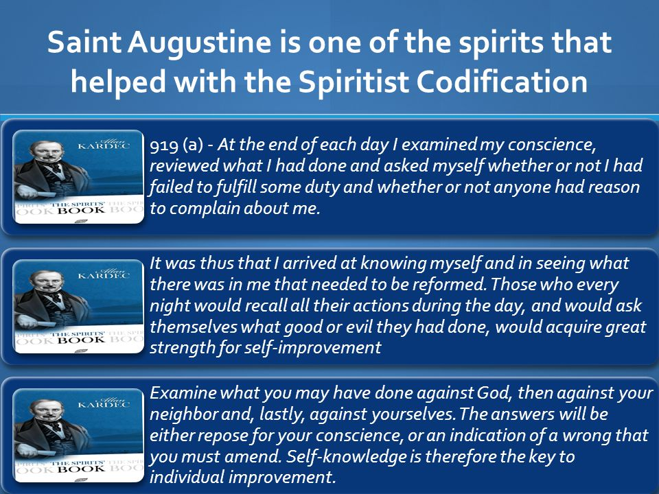 Saint Augustine is one of the spirits that helped with the Spiritist Codification 919 (a) - At the end of each day I examined my conscience, reviewed what I had done and asked myself whether or not I had failed to fulfill some duty and whether or not anyone had reason to complain about me.