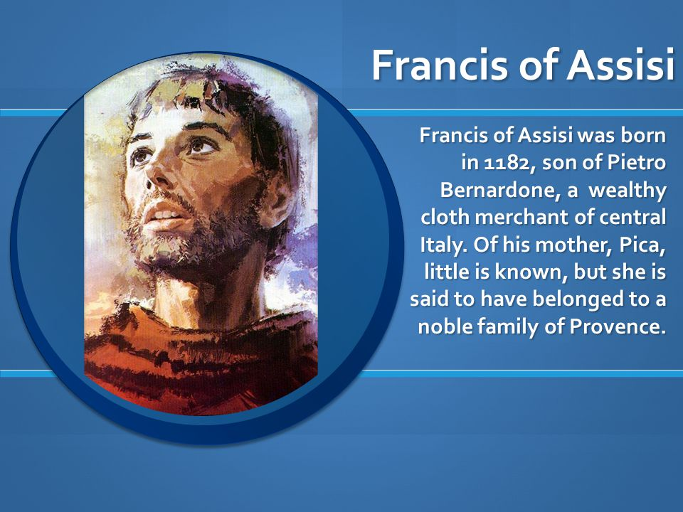 Francis of Assisi Francis of Assisi was born in 1182, son of Pietro Bernardone, a wealthy cloth merchant of central Italy.