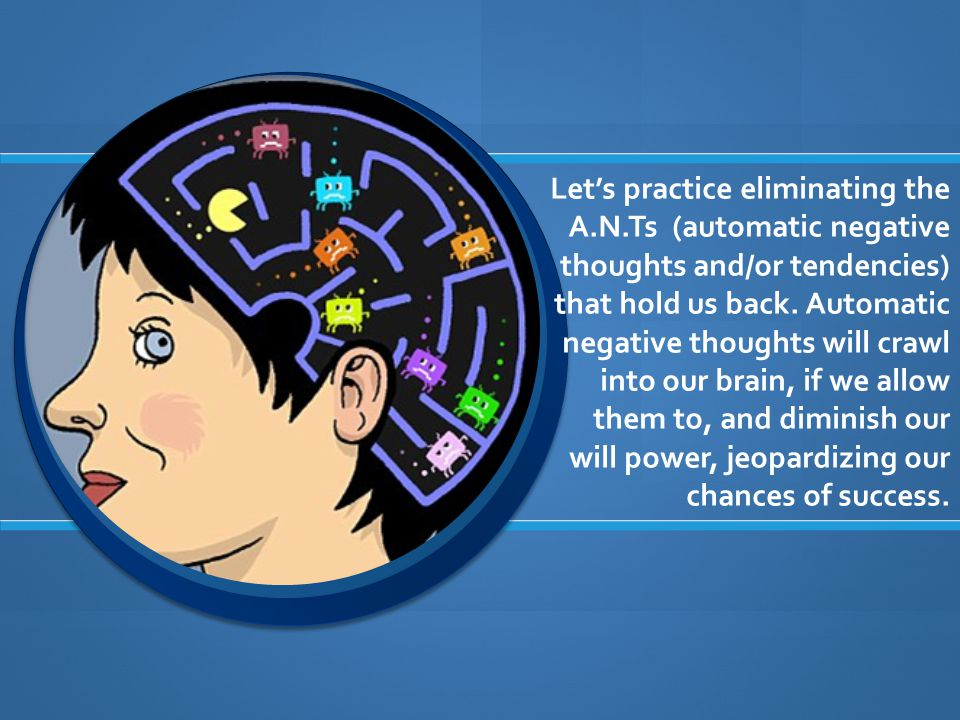 Let's practice eliminating the A.N.Ts (automatic negative thoughts and/or tendencies) that hold us back.