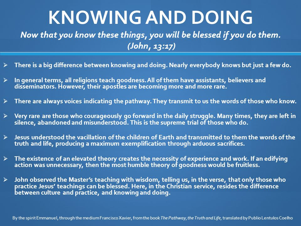 KNOWING AND DOING Now that you know these things, you will be blessed if you do them.