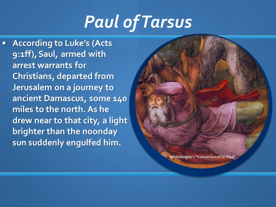  According to Luke's (Acts 9:1ff), Saul, armed with arrest warrants for Christians, departed from Jerusalem on a journey to ancient Damascus, some 140 miles to the north.