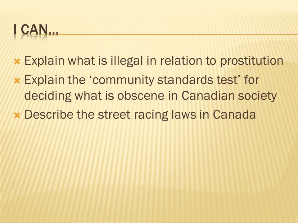  Explain what is illegal in relation to prostitution  Explain the 'community standards test' for deciding what is obscene in Canadian society  Describe the street racing laws in Canada