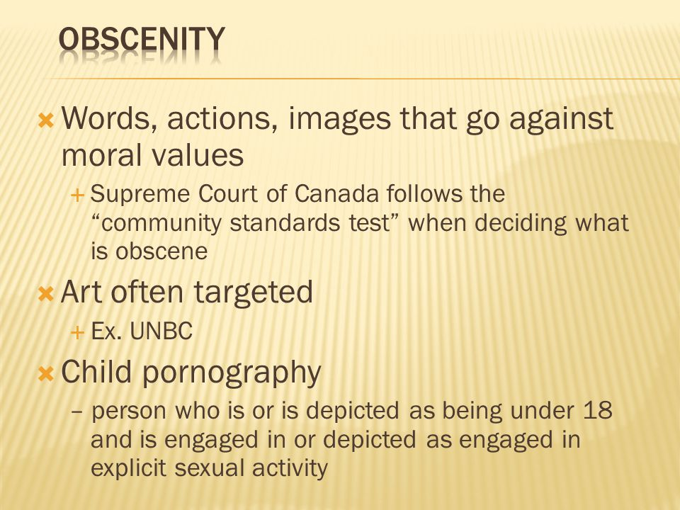  Words, actions, images that go against moral values  Supreme Court of Canada follows the community standards test when deciding what is obscene  Art often targeted  Ex.