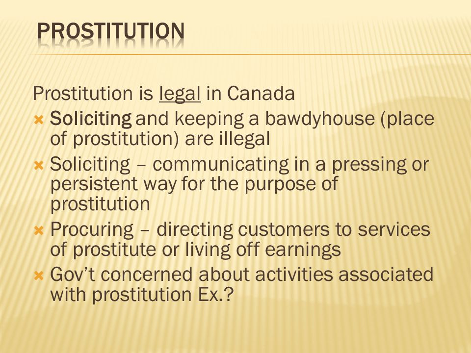 Prostitution is legal in Canada  Soliciting and keeping a bawdyhouse (place of prostitution) are illegal  Soliciting – communicating in a pressing or persistent way for the purpose of prostitution  Procuring – directing customers to services of prostitute or living off earnings  Gov't concerned about activities associated with prostitution Ex.