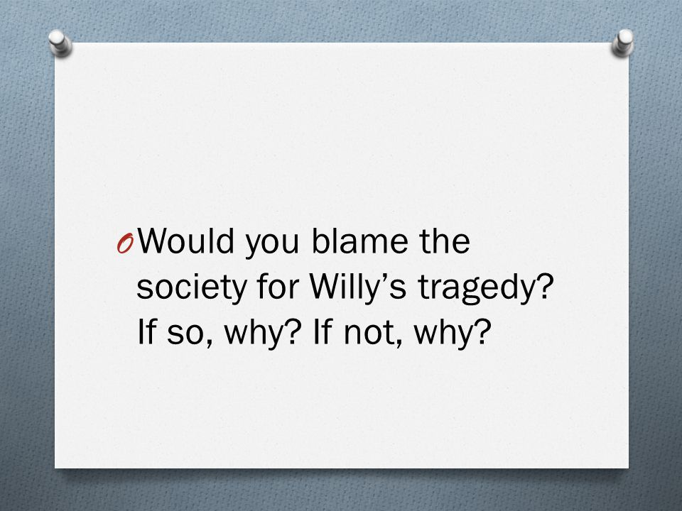 O Would you blame the society for Willy's tragedy? If so, why? If not, why?