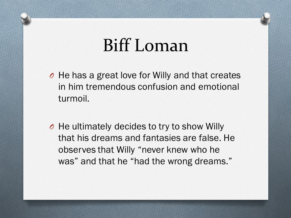 Biff Loman O He has a great love for Willy and that creates in him tremendous confusion and emotional turmoil. O He ultimately decides to try to show