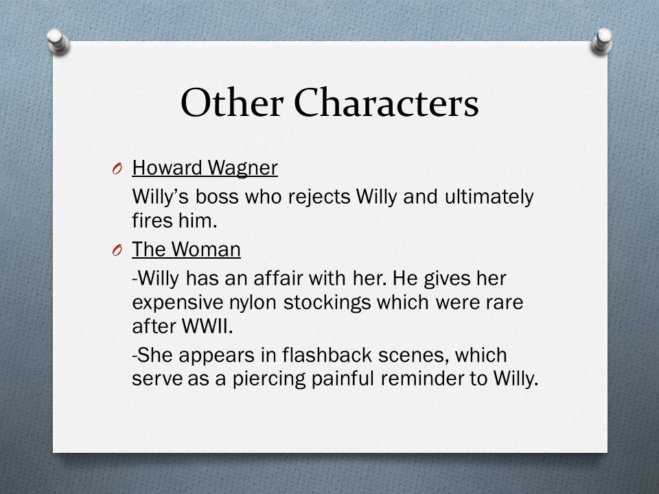 Other Characters O Howard Wagner Willy's boss who rejects Willy and ultimately fires him. O The Woman -Willy has an affair with her. He gives her expe
