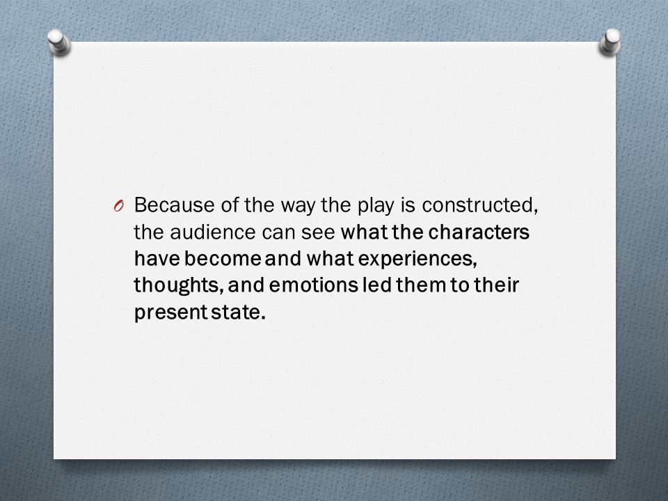 O Because of the way the play is constructed, the audience can see what the characters have become and what experiences, thoughts, and emotions led th