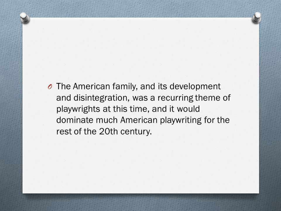 O The American family, and its development and disintegration, was a recurring theme of playwrights at this time, and it would dominate much American