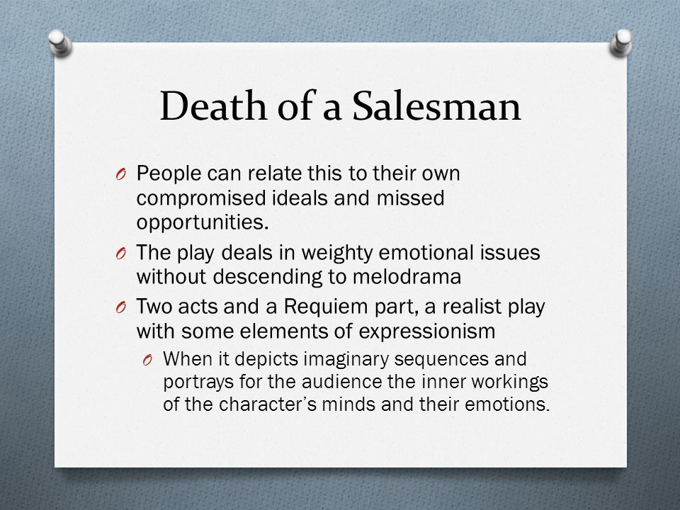 Death of a Salesman O People can relate this to their own compromised ideals and missed opportunities. O The play deals in weighty emotional issues wi