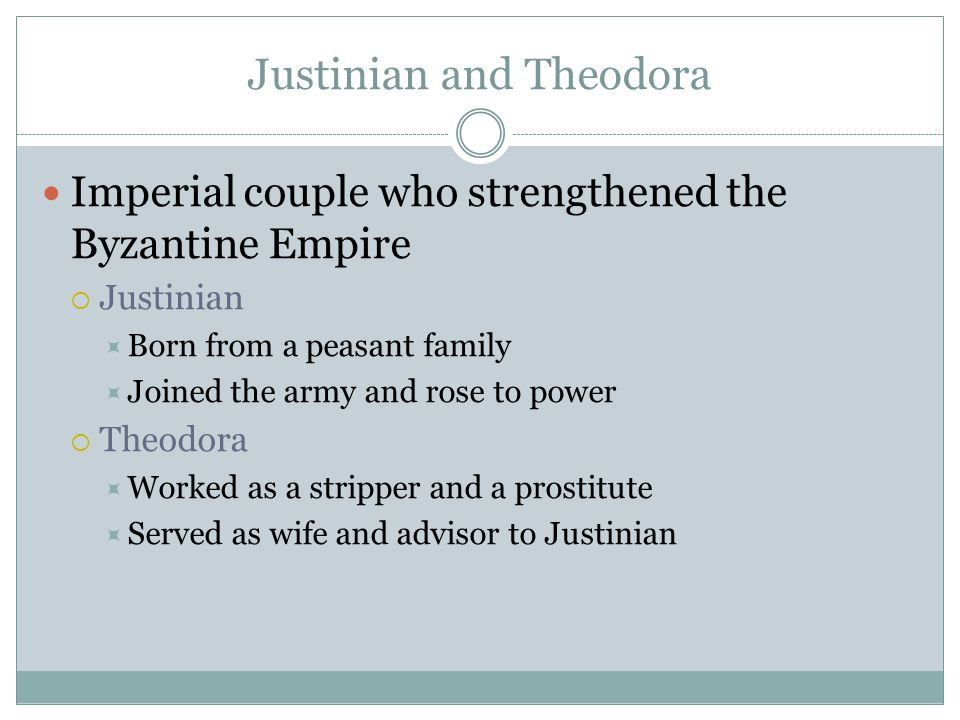 Justinian and Theodora Imperial couple who strengthened the Byzantine Empire  Justinian  Born from a peasant family  Joined the army and rose to power  Theodora  Worked as a stripper and a prostitute  Served as wife and advisor to Justinian