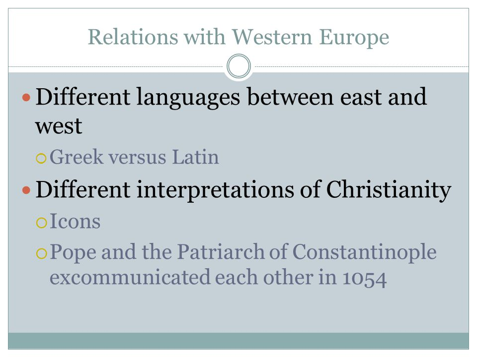 Relations with Western Europe Different languages between east and west  Greek versus Latin Different interpretations of Christianity  Icons  Pope and the Patriarch of Constantinople excommunicated each other in 1054