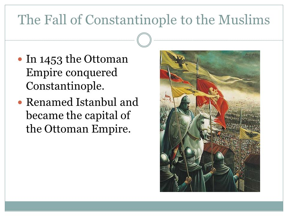 The Fall of Constantinople to the Muslims In 1453 the Ottoman Empire conquered Constantinople.