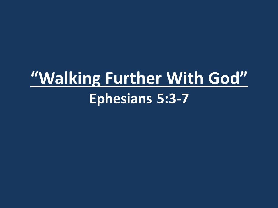 Walking Further With God Ephesians 5:3-7