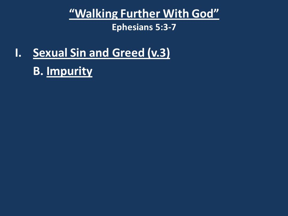 Walking Further With God Ephesians 5:3-7 I.Sexual Sin and Greed (v.3) B. Impurity