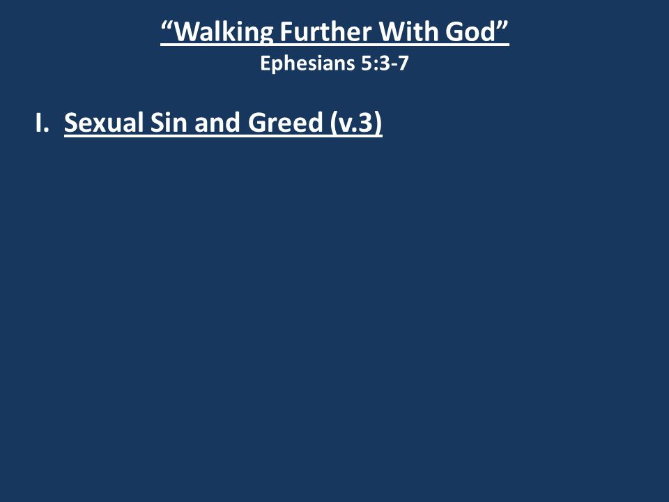 Walking Further With God Ephesians 5:3-7 I.Sexual Sin and Greed (v.3) II Corinthians 12:21 I am afraid that when I come again my God will humble me before you, and I will be grieved over many who have sinned earlier and have not repented of the impurity, sexual sin and debauchery in which they have indulged.