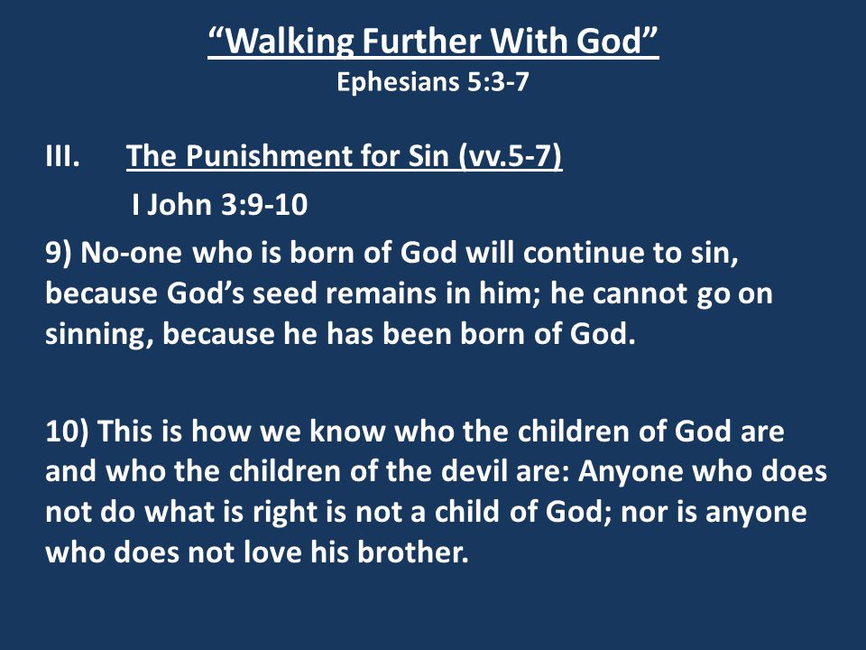 Walking Further With God Ephesians 5:3-7 III.The Punishment for Sin (vv.5-7) I John 3:9-10 9) No-one who is born of God will continue to sin, because God's seed remains in him; he cannot go on sinning, because he has been born of God.