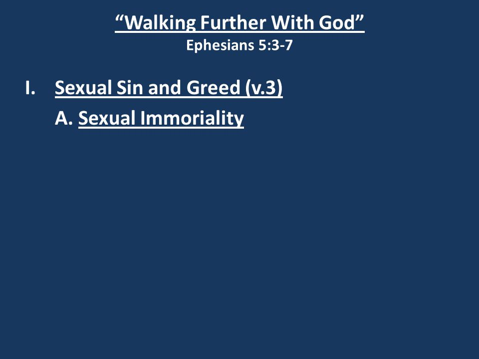 Walking Further With God Ephesians 5:3-7 I.Sexual Sin and Greed (v.3) A. Sexual Immoriality