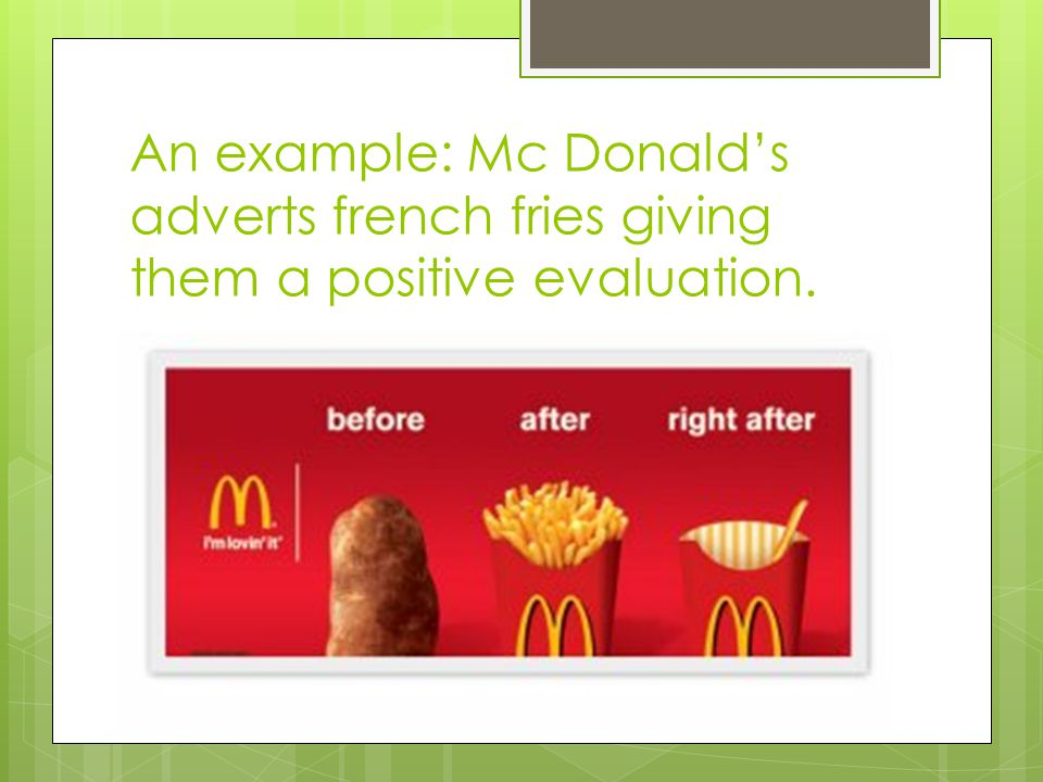 An example: Mc Donald's adverts french fries giving them a positive evaluation.