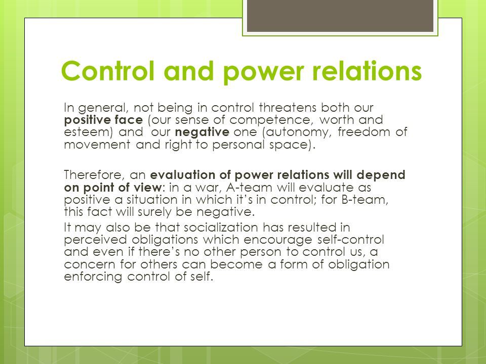Control and power relations In general, not being in control threatens both our positive face (our sense of competence, worth and esteem) and our negative one (autonomy, freedom of movement and right to personal space).