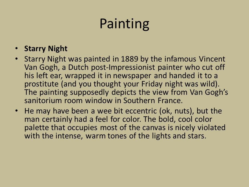 Painting Starry Night Starry Night was painted in 1889 by the infamous Vincent Van Gogh, a Dutch post-Impressionist painter who cut off his left ear, wrapped it in newspaper and handed it to a prostitute (and you thought your Friday night was wild).