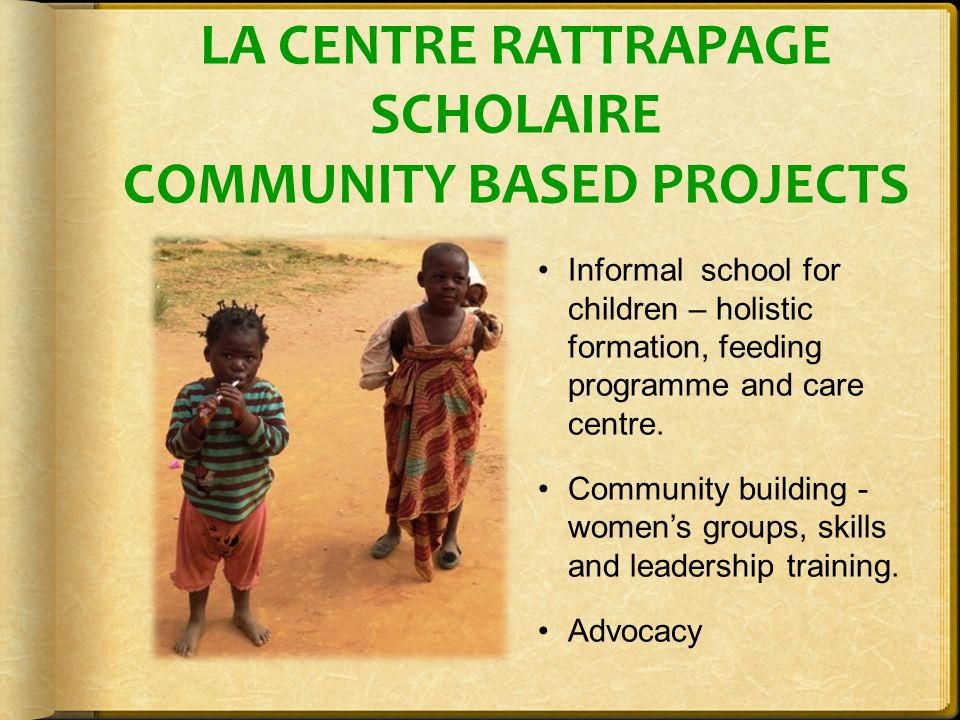 LA CENTRE RATTRAPAGE SCHOLAIRE COMMUNITY BASED PROJECTS Informal school for children – holistic formation, feeding programme and care centre.