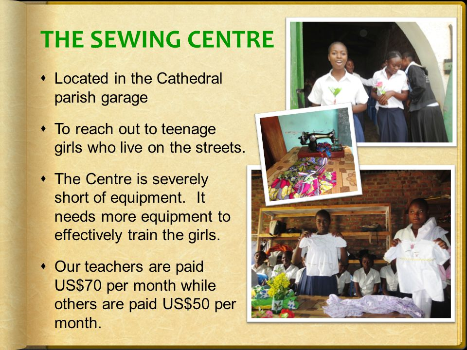 THE SEWING CENTRE  Located in the Cathedral parish garage  To reach out to teenage girls who live on the streets.