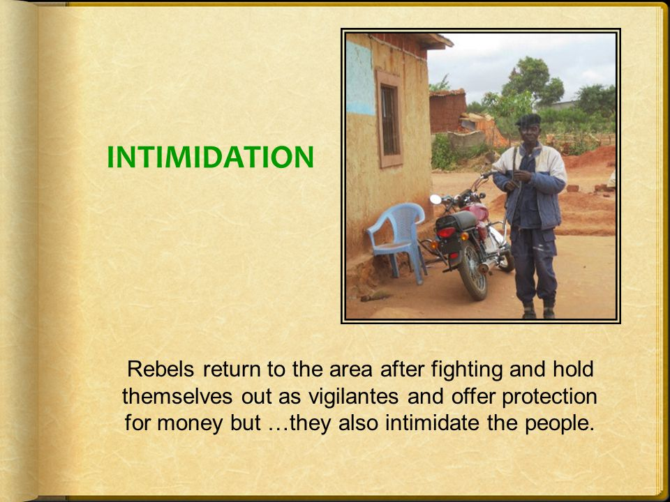 INTIMIDATION Rebels return to the area after fighting and hold themselves out as vigilantes and offer protection for money but …they also intimidate the people.