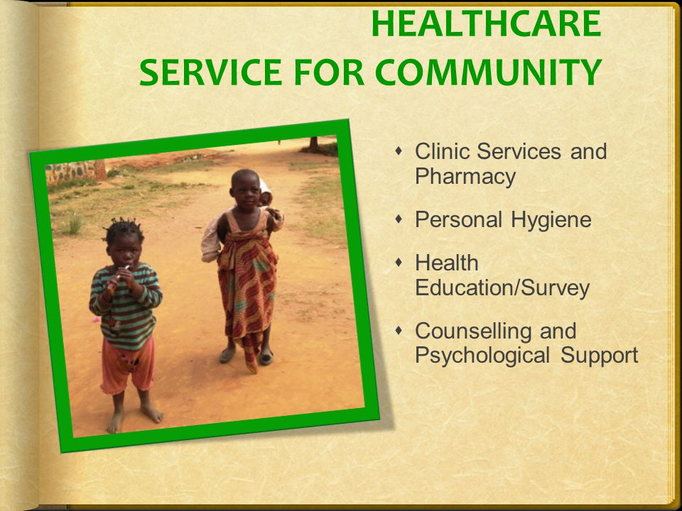 HEALTHCARE SERVICE FOR COMMUNITY  Clinic Services and Pharmacy  Personal Hygiene  Health Education/Survey  Counselling and Psychological Support