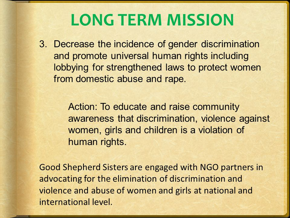 LONG TERM MISSION 3.Decrease the incidence of gender discrimination and promote universal human rights including lobbying for strengthened laws to protect women from domestic abuse and rape.