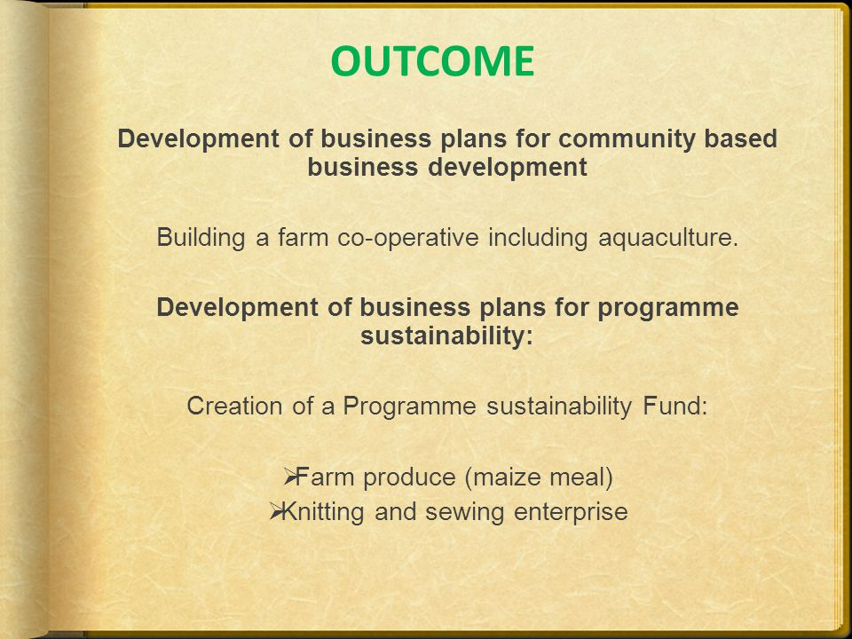 OUTCOME Development of business plans for community based business development Building a farm co-operative including aquaculture.